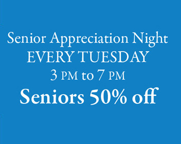 Senior appreciation night every Tuesday 3 pm to 7 pm Seniors 50% off